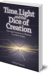 Philip Franses - Time, Light and the Dice of Creation: Through Paradox in Physics to a New Order