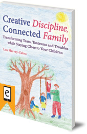 Lou Harvey-Zahra - Creative Discipline, Connected Family: Transforming Tears, Tantrums and Troubles While Staying Close to Your Children