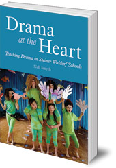Nell Smyth - Drama at the Heart: Teaching Drama in Steiner-Waldorf Schools