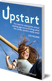 Sue Palmer - Upstart: The case for raising the school starting age and providing what the under-sevens really need