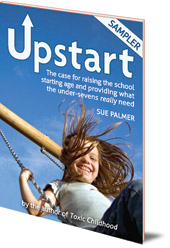 Sue Palmer - Upstart Sampler: The case for raising the school starting age and providing what the under-sevens really need