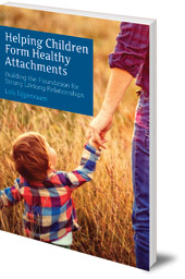 Lois Eijgenraam; Translated by Barbara Mees - Helping Children Form Healthy Attachments: Building the Foundation for Strong Lifelong Relationships