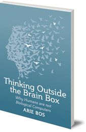 Arie Bos; Translated by Philip Mees - Thinking Outside the Brain Box: Why Humans Are Not Biological Computers