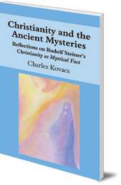 Charles Kovacs - Christianity and the Ancient Mysteries: Reflections on Rudolf Steiner's Christianity as Mystical Fact