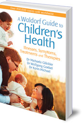Michaela Glöckler, Wolfgang Goebel and Karin Michael; Translated by Catherine Creeger - A Waldorf Guide to Children's Health: Illnesses, Symptoms, Treatments and Therapies