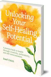 Josef Ulrich - Unlocking Your Self-Healing Potential: A Journey Back to Health Through Creativity, Authenticity and Self-determination