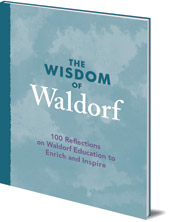 Introduction by Patrice Maynard; Foreword by Kevin Avison - The Wisdom of Waldorf: 100 Reflections on Waldorf Education to Enrich and Inspire
