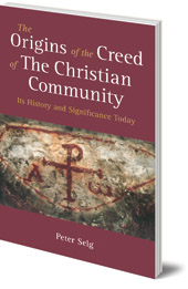 Peter Selg; Translated by Matthew Barton - The Origins of the Creed of the Christian Community: Its History and Significance Today