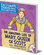Gill Arbuthnott; Illustrated by Mike Phillips - The Amazing Life of Mary, Queen of Scots: Fact-tastic Stories from Scotland's History