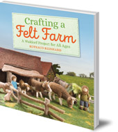 Rotraud Reinhard; Translated by Anna Cardwell - Crafting a Felt Farm: A Waldorf Project for All Ages