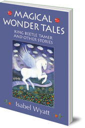Isabel Wyatt - Magical Wonder Tales: King Beetle Tamer and Other Stories