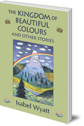 Isabel Wyatt - The Kingdom of Beautiful Colours and Other Stories