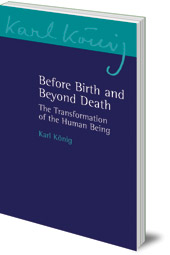 Karl König - Before Birth and Beyond Death: The Transformation of the Human Being