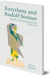 Tatiana Kisseleff; Translated by Dorothea Mier - Eurythmy and Rudolf Steiner: Origins and Development 1912-39