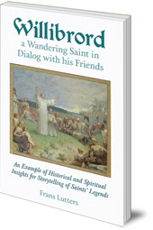 Frans Lutters - Willibrord, a Wandering Saint in Dialog with his Friends: An Example of Historical and Spiritual Insights for Storytelling of Saints' Legends