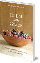 Edited by H. Emerson Blake; Foreword by Darra Goldstein - To Eat with Grace: A Selection of Essays from Orion Magazine