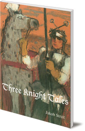 Jakob Streit; Translated by Nina Kuettel - Three Knight Tales