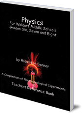Robert Sonner - Physics for Waldorf Middle Schools: Grades Six, Seven and Eight: A Compendium of Phenomenological Experiments