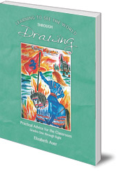 Elizabeth Auer - Learning To See the World Through Drawing: Practical Advice for the Classroom: Grades One Through Eight