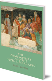 Frans Lutters; Translated by Philip Mees - The Grail Mystery and the Seven Liberal Arts