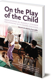Edited by Freya Jaffke; Translated by Jan-Kees Saltet - On the Play of the Child: Indications by Rudolf Steiner for Working with Young Children
