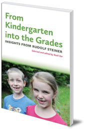Edited by Ruth Ker - From Kindergarten into the Grades: Insights from Rudolf Steiner