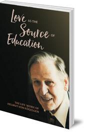 Helmut von Kügelgen; Edited by Susan Howard - Love as the Source of Education: The Life Work of Helmut von Kügelgen