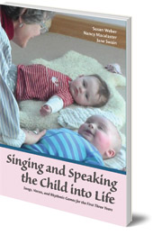 Susan Weber, Nancy Macalaster and Jane Swain - Singing and Speaking the Child Into Life: Songs, Verses and Rhythmic Games for the Child in the First Three Years