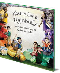 Ellie Bedford; Illustrated by Sabrina Bedford - How to Eat a Rainbow: Magical Raw Vegan Recipes for Kids!