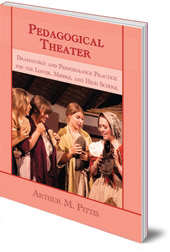 Arthur M. Pittis - Pedagogical Theater: Dramaturgy and Performance Practice for the Lower, Middle and High School