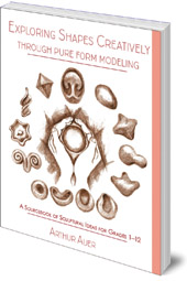 Arthur Auer - Exploring Shapes Creatively Through Pure Form Modeling: A Sourcebook of Sculptural Ideas for Grades 1-12