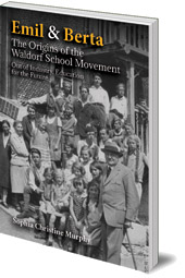 Sophia Christine Murphy - Emil and Berta: The Origins of the Waldorf School Movement