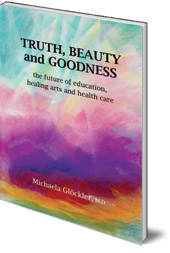 Edited by Michaela Glöckler - Truth, Beauty and Goodness: The Future of Education, Healing Arts and Health Care