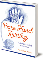 Aleshanee Akin; Illustrated by Elizabeth Auer - Bare Hand Knitting: Tool-Free Knitting at its Finest