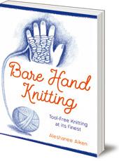 Aleshanee Akin - Bare Hand Knitting: Tool-Free Knitting at its Finest