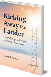 Frederick Amrine - Kicking Away the Ladder: The Philosophical Roots of Waldorf Education