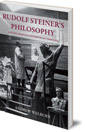Rudolf Steiner's Philosophy: And the Crisis of Contemporary Thought