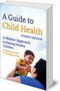 A Guide to Child Health: A Holistic Approach to Raising Healthy Children