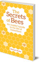 The Secrets of Bees: An Insider's Guide to the Life of Honeybees