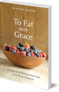To Eat with Grace: A Selection of Essays from Orion Magazine
