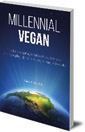 Millennial Vegan: Tips for Navigating Relationships, Wellness and Everyday Life as a Young Animal Advocate